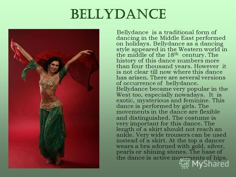 BeLLYDANCE Bellydance is a traditional form of dancing in the Middle East performed on holidays. Bellydance as a dancing style appeared in the Western world in the middle of the 18 th century. The history of this dance numbers more than four thousand