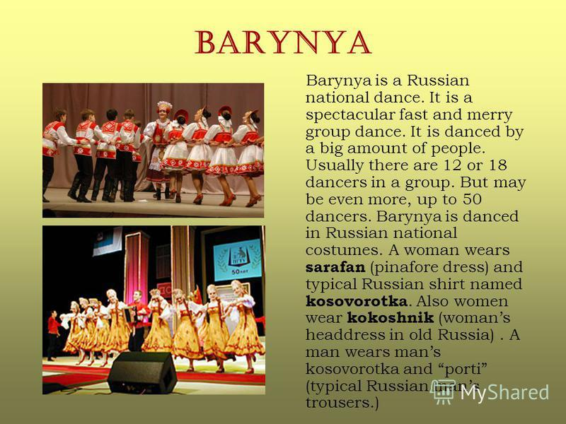 BARYNYA Barynya is a Russian national dance. It is a spectacular fast and merry group dance. It is danced by a big amount of people. Usually there are 12 or 18 dancers in a group. But may be even more, up to 50 dancers. Barynya is danced in Russian n