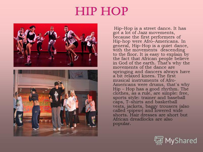 HIP HOP Hip–Hop is a street dance. It has got a lot of Jazz movements, because the first performers of Hip-hop were Afro–Americans. In general, Hip–Hop is a quiet dance, with the movements descending to the floor. It is easy to explain by the fact th