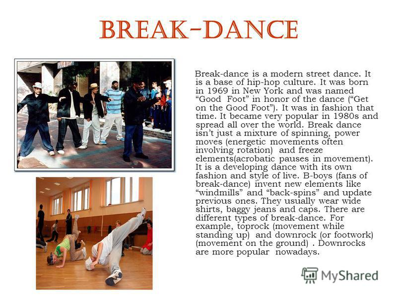 BREAK-DANCE Break-dance is a modern street dance. It is a base of hip-hop culture. It was born in 1969 in New York and was named Good Foot in honor of the dance (Get on the Good Foot). It was in fashion that time. It became very popular in 1980s and