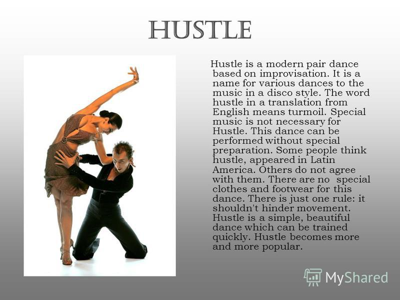 HUSTLE Hustle is a modern pair dance based on improvisation. It is a name for various dances to the music in a disco style. The word hustle in a translation from English means turmoil. Special music is not necessary for Hustle. This dance can be perf