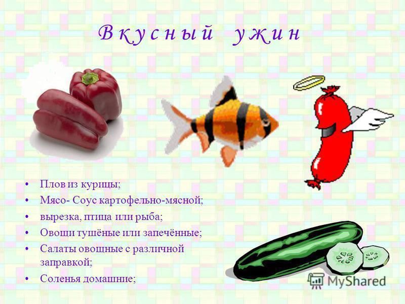В к у с н ы й у ж и н Плов из курицы; Мясо- Соус картофельно-мясной; вырезка, птица или рыба; Овощи тушёные или запечённые; Салаты овощные с различной заправкой; Соленья домашние;