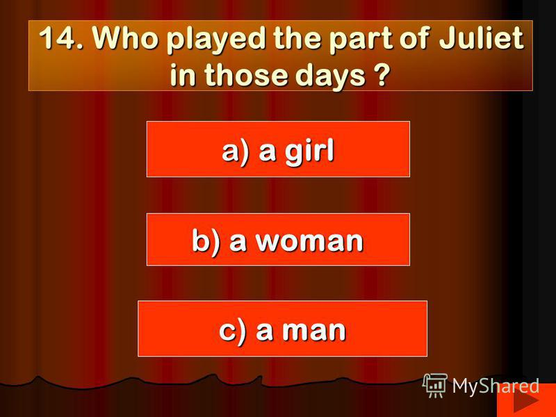 14. Who played the part of Juliet in those days ? a) a girl c) a man b) a woman