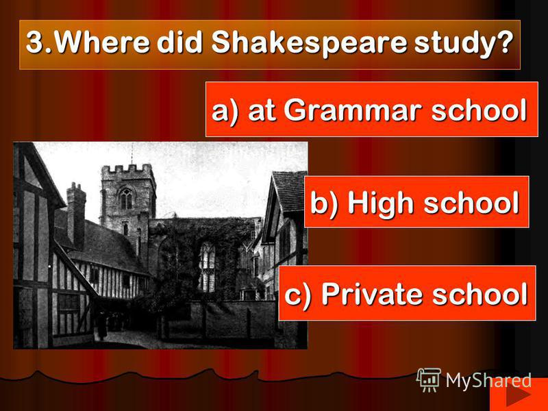 3. Where did Shakespeare study? a) at Grammar school b) High school c) Private school