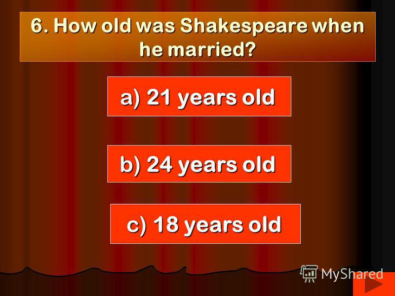 6. How old was Shakespeare when he married? a) 21 years old b) 24 years old c) 18 years old