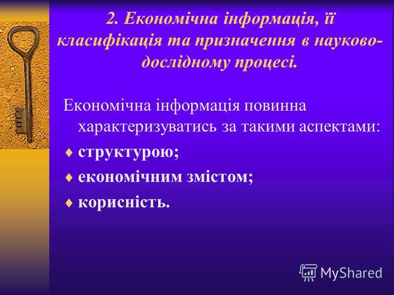2. Економічна інформація, її класифікація та призначення в науково- дослідному процесі. Економічна інформація повинна характеризуватись за такими аспектами: структурою; економічним змістом; корисність.