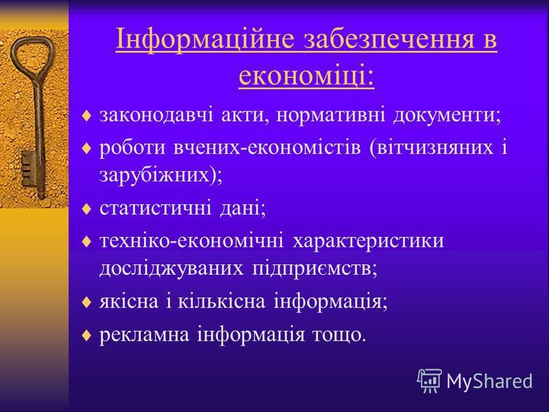 Інформаційне забезпечення в економіці: законодавчі акти, нормативні документи; роботи вчених-економістів (вітчизняних і зарубіжних); статистичні дані; техніко-економічні характеристики досліджуваних підприємств; якісна і кількісна інформація; рекламн