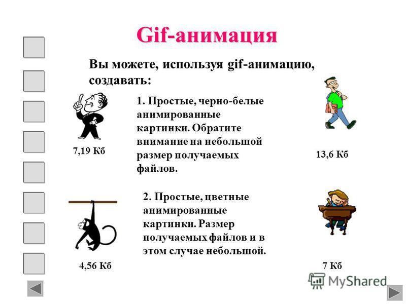 Gif-анимация 1. Простые, черно-белые анимированные картинки. Обратите внимание на небольшой размер получаемых файлов. 7,19 Кб Вы можете, используя gif-анимацию, создавать: 13,6 Кб 4,56 Кб 7 Кб 2. Простые, цветные анимированные картинки. Размер получа