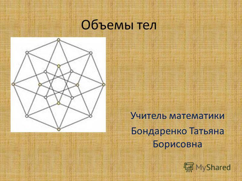 Объемы тел Учитель математики Бондаренко Татьяна Борисовна