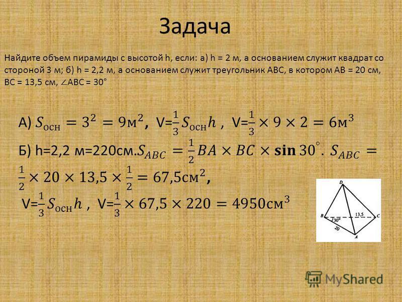 Задача Найдите объем пирамиды с высотой h, если: a) h = 2 м, а основанием служит квадрат со стороной 3 м; б) h = 2,2 м, а основанием служит треугольник ABC, в котором АВ = 20 см, ВС = 13,5 см, AВС = 30°
