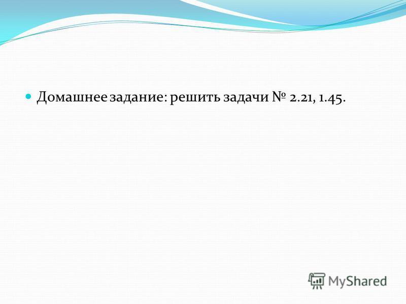 Домашнее задание: решить задачи 2.21, 1.45.