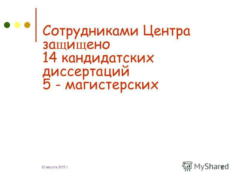 12 августа 2015 г. 5 Сотрудниками Центра защищено 14 кандидатских диссертаций 5 - магистерских