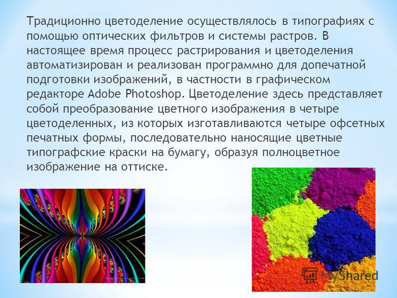 Традиционно цветоделение осуществлялось в типографиях с помощью оптических фильтров и системы растров. В настоящее время процесс растрирования и цветоделения автоматизирован и реализован программно для допечатной подготовки изображений, в частности в