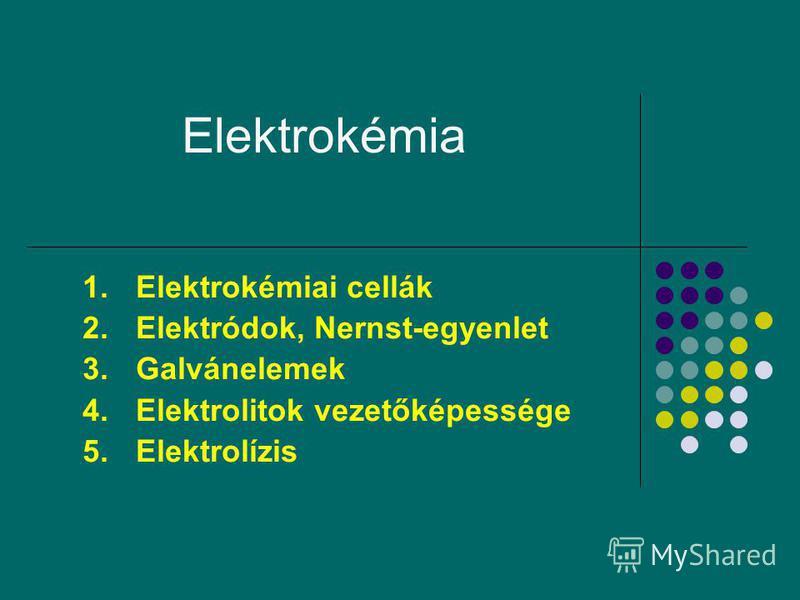 1 Elektrokémia 1.Elektrokémiai cellák 2.Elektródok, Nernst-egyenlet 3.Galvánelemek 4.Elektrolitok vezetőképessége 5.Elektrolízis