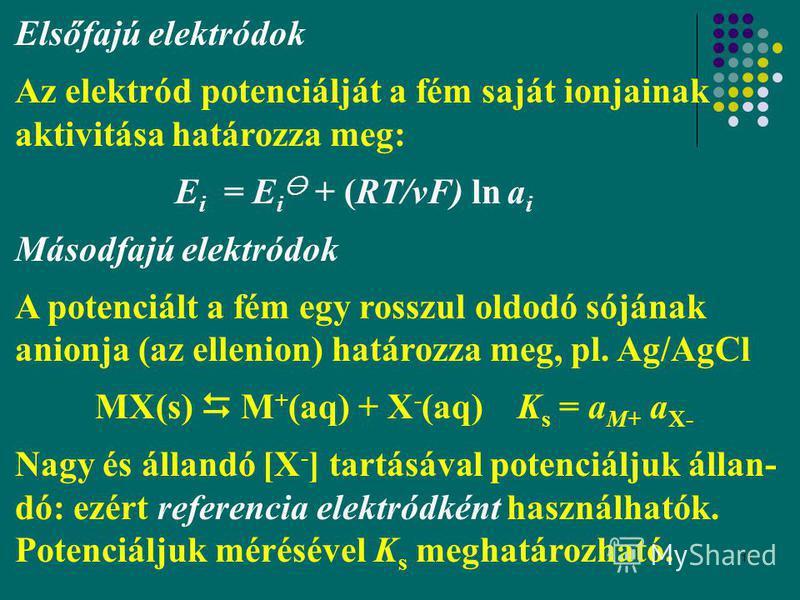 11 Elsőfajú elektródok Az elektród potenciálját a fém saját ionjainak aktivitása határozza meg: E i = E i + (RT/νF) ln a i Másodfajú elektródok A potenciált a fém egy rosszul oldodó sójának anionja (az ellenion) határozza meg, pl. Ag/AgCl MX(s) M + (
