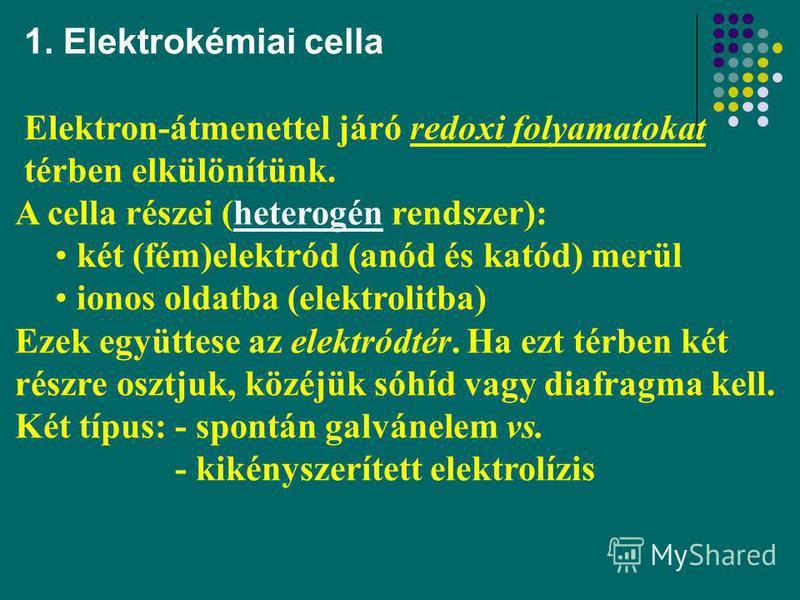 2 1. Elektrokémiai cella Elektron-átmenettel járó redoxi folyamatokat térben elkülönítünk. A cella részei (heterogén rendszer): két (fém)elektród (anód és katód) merül ionos oldatba (elektrolitba) Ezek együttese az elektródtér. Ha ezt térben két rész