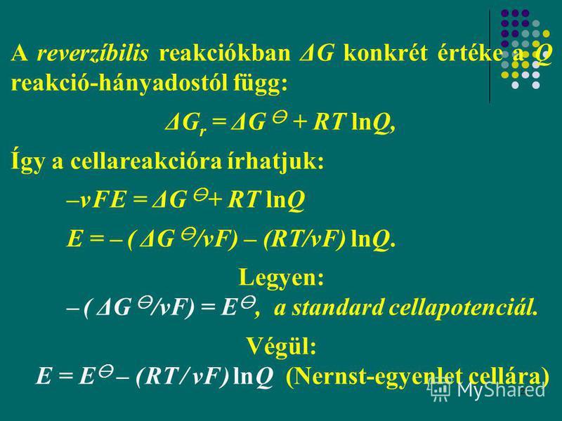 25 A reverzíbilis reakciókban ΔG konkrét értéke a Q reakció-hányadostól függ: ΔG r = ΔG + RT lnQ, Így a cellareakcióra írhatjuk: –ν F E = ΔG + RT lnQ E = – ( ΔG /νF) – (RT/νF) lnQ. Legyen: – ( ΔG /νF) = E, a standard cellapotenciál. Végül: E = E – (