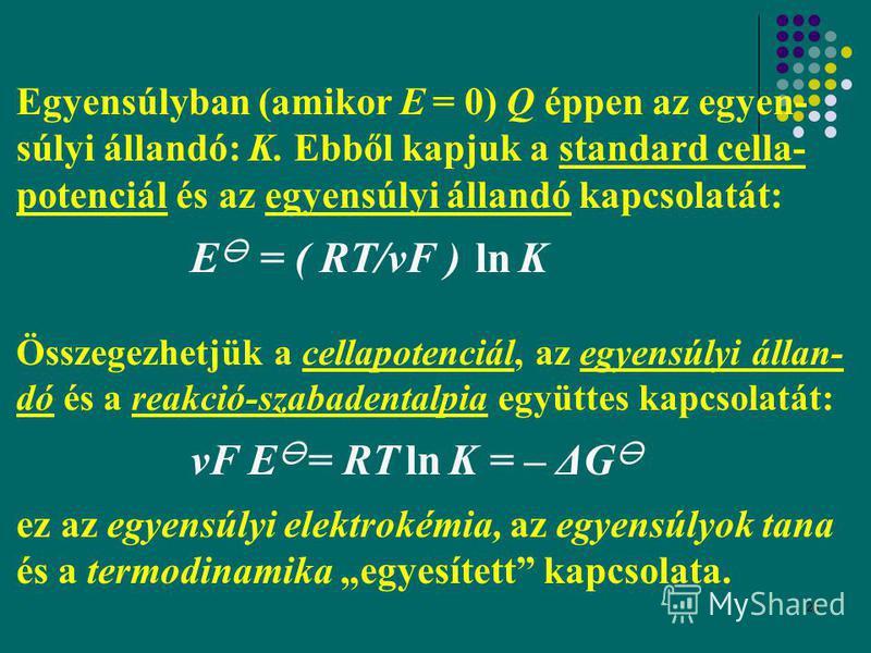 26 Egyensúlyban (amikor E = 0) Q éppen az egyen- súlyi állandó: K. Ebből kapjuk a standard cella- potenciál és az egyensúlyi állandó kapcsolatát: E = ( RT/νF ) ln K Összegezhetjük a cellapotenciál, az egyensúlyi állan- dó és a reakció-szabadentalpia