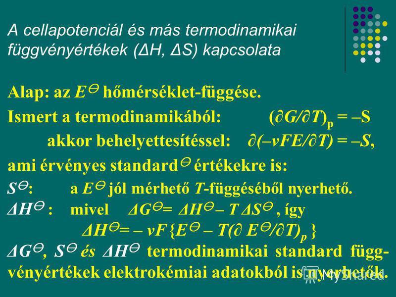 27 A cellapotenciál és más termodinamikai függvényértékek (ΔH, ΔS) kapcsolata Alap: az E hőmérséklet-függése. Ismert a termodinamikából: (G/T) p = –S akkor behelyettesítéssel: (–νFE/T) = –S, ami érvényes standard értékekre is: S : a E jól mérhető T-f