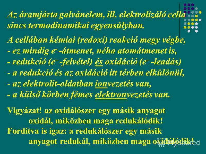 4 Az áramjárta galvánelem, ill. elektrolizáló cella sincs termodinamikai egyensúlyban. A cellában kémiai (redoxi) reakció megy végbe, - ez mindig e - -átmenet, néha atomátmenet is, - redukció (e – -felvétel) és oxidáció (e – -leadás) - a redukció és