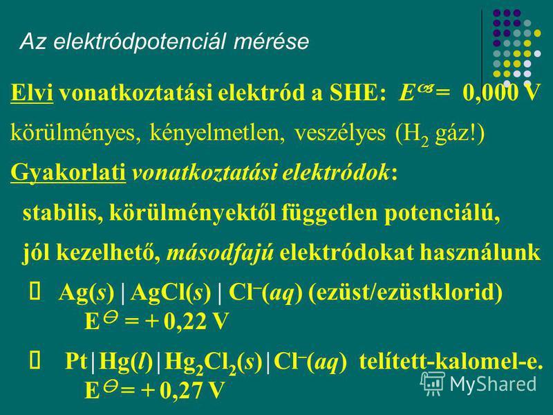 8 Az elektródpotenciál mérése Elvi vonatkoztatási elektród a SHE: E = 0,000 V körülményes, kényelmetlen, veszélyes (H 2 gáz!) Gyakorlati vonatkoztatási elektródok: stabilis, körülményektől független potenciálú, jól kezelhető, másodfajú elektródokat h