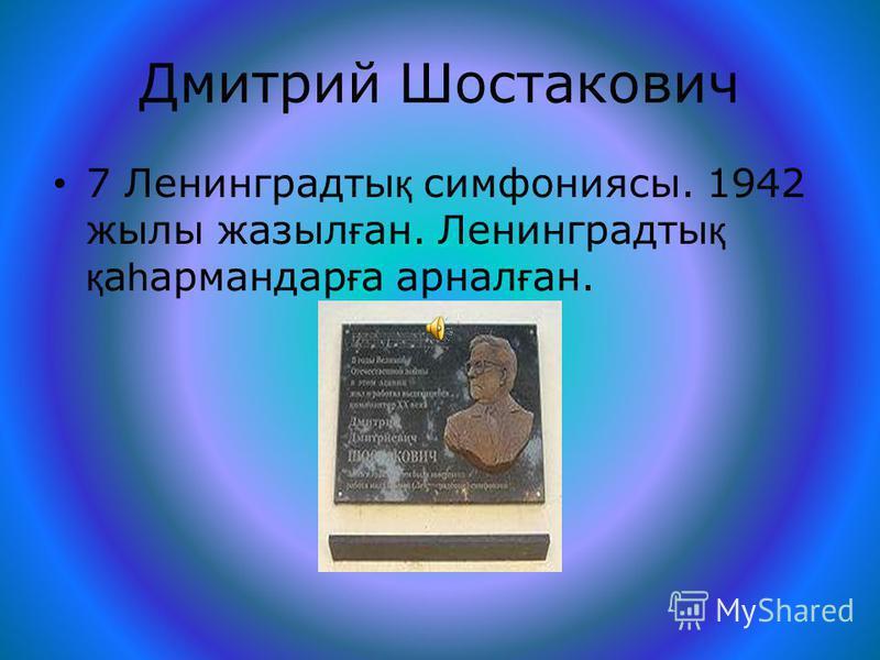 Дмитрий Шостакович 7 Ленинградты қ симфония си. 1942 жилы ддазыл ғ ан. Ленинградты қ қ а һ армпандар ғ а ареал ғ ан.