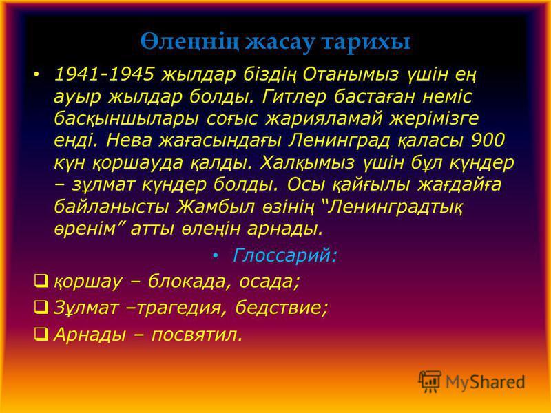 Ө ли ң ні ң дасау тарихы 1941-1945 жилдар бізді ң Отанмиз ү шін е ң ауры жилдар баллоды. Гитлир баста ғ ан неміс бас қ ыншилары со ғ ыс дарияламай жерімізге енді. Нева да ғ асында ғ ы Ленинград қ паласы 900 к ү н қ оршауда қ аллоды. Хал қ миз ү шін б