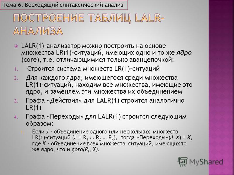 LALR(1)-анализатор можно построить на основе множества LR(1)-ситуаций, имеющих одно и то же ядро (core), т.е. отличающимися только аванцепочкой: 1. Строится система множеств LR(1)-ситуаций 2. Для каждого ядра, имеющегося среди множества LR(1)-ситуаци