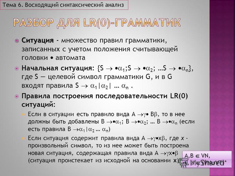 Ситуация Ситуация - множество правил грамматики, записанных с учетом положения считывающей головки автомата Начальная ситуация: {S 1 ;S 2 ; …S n }, где S целевой символ грамматики G, и в G входят правила S 1 | 2 | … n. Правила построения последовател