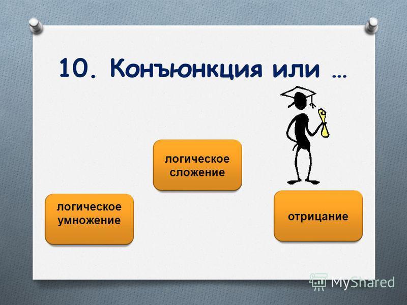 10. Конъюнкция или … логическое умножение логическое сложение отрицание
