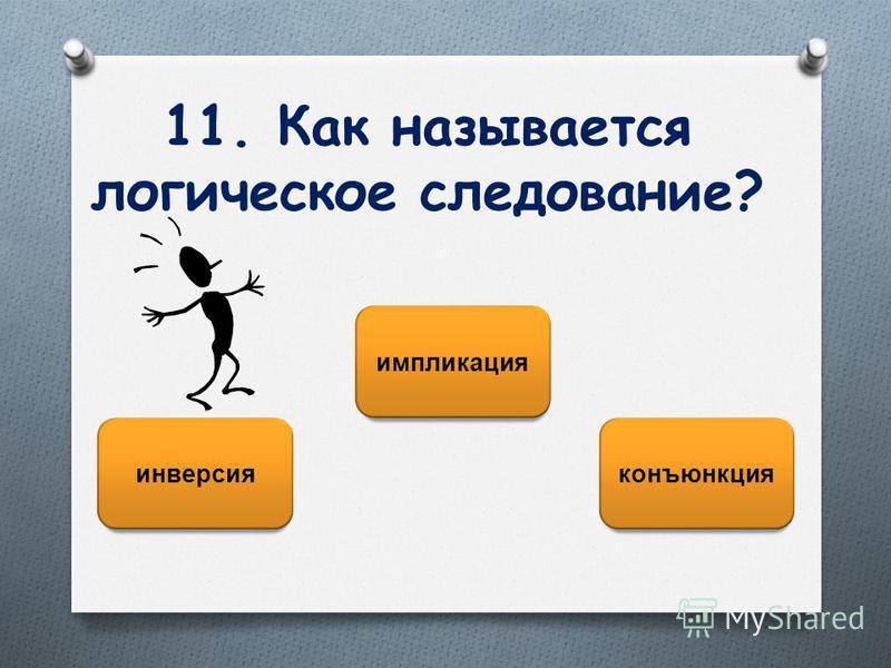 11. Как называется логическое следование? импликация инверсия конъюнкция