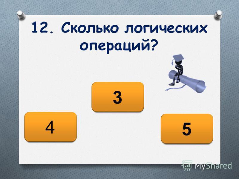 12. Сколько логических операций? 5 4 3