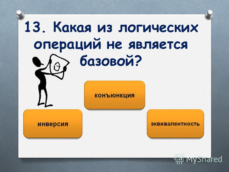 13. Какая из логических операций не является базовой? эквивалентность инверсия конъюнкция