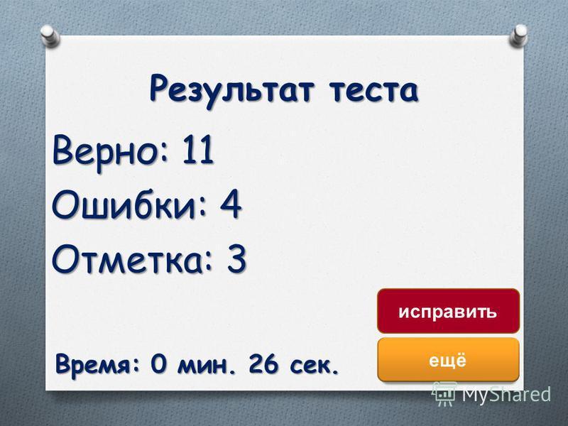 Результат теста Верно: 11 Ошибки: 4 Отметка: 3 Время: 0 мин. 26 сек. ещё исправить