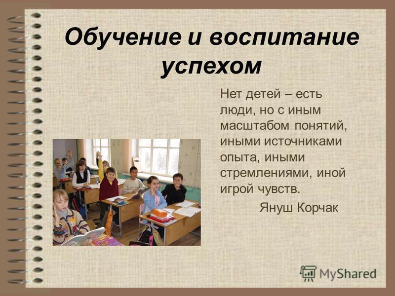 Обучение и воспитание успехом Нет детей – есть люди, но с иным масштабом понятий, иными источниками опыта, иными стремлениями, иной игрой чувств. Януш Корчак