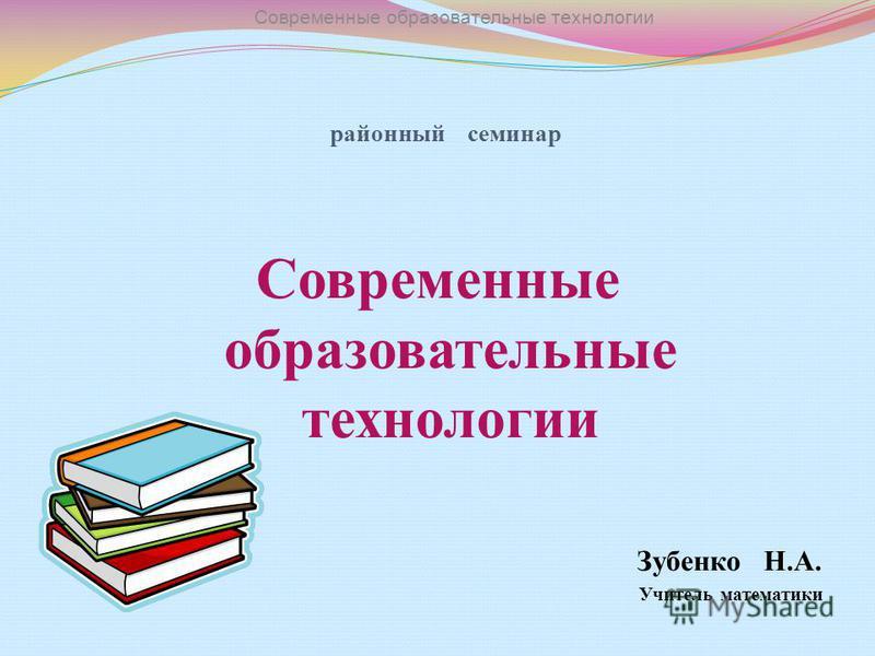 районный семинар Современные образовательные технологии Зубенко Н.А. Учитель математики Современные образовательные технологии