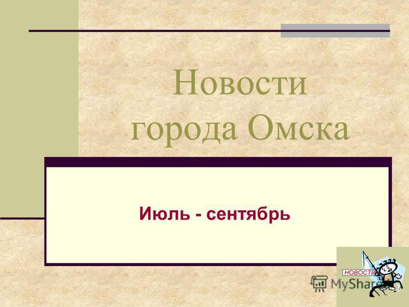 Новости города Омска Июль - сентябрь