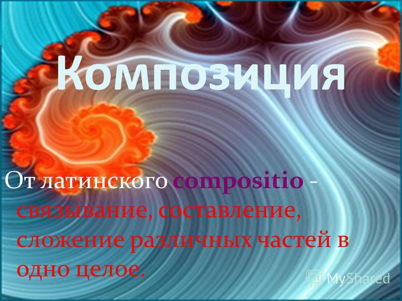 Композиция От латинского compositio - связывание, составление, сложение различных частей в одно целое.