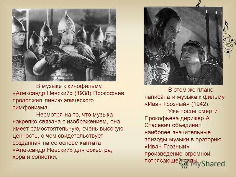В музыке к кинофильму «Александр Невский» (1938) Прокофьев продолжил линию эпического симфонизма. Несмотря на то, что музыка накрепко связана с изображением, она имеет самостоятельную, очень высокую ценность, о чем свидетельствует созданная на ее осн