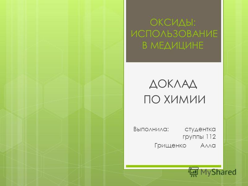 ОКСИДЫ: ИСПОЛЬЗОВАНИЕ В МЕДИЦИНЕ ДОКЛАД ПО ХИМИИ Выполнила: студентка группы 112 Грищенко Алла