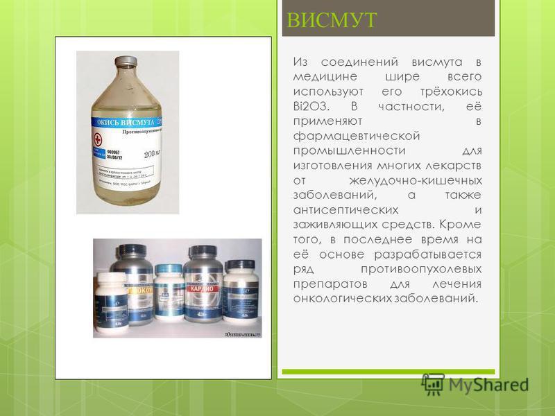 Из соединений висмута в медицине шире всего используют его трёхокись Bi2O3. В частности, её применяют в фармацевтической промышленности для изготовления многих лекарств от желудочно-кишечных заболеваний, а также антисептических и заживляющих средств.