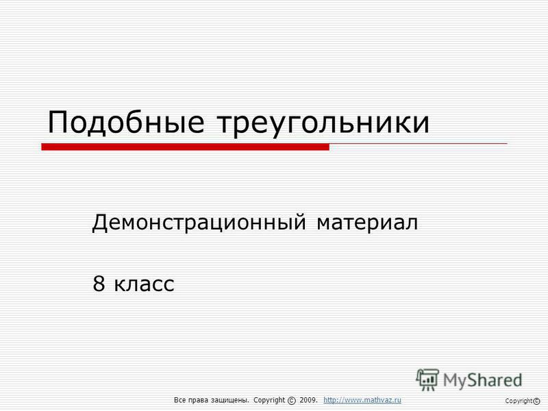 Подобные треугольники Демонстрационный материал 8 класс Все права защищены. Copyright 2009. http://www.mathvaz.ruhttp://www.mathvaz.ru с Copyright с