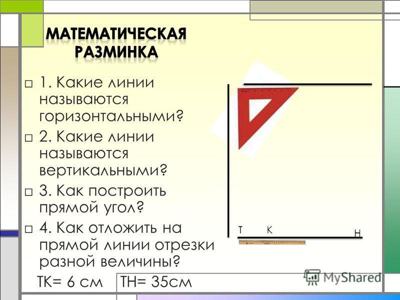 1. Какие линии называются горизонтальными? 2. Какие линии называются вертикальными? 3. Как построить прямой угол? 4. Как отложить на прямой линии отрезки разной величины? ТК= 6 см ТН= 35 см ТК Н