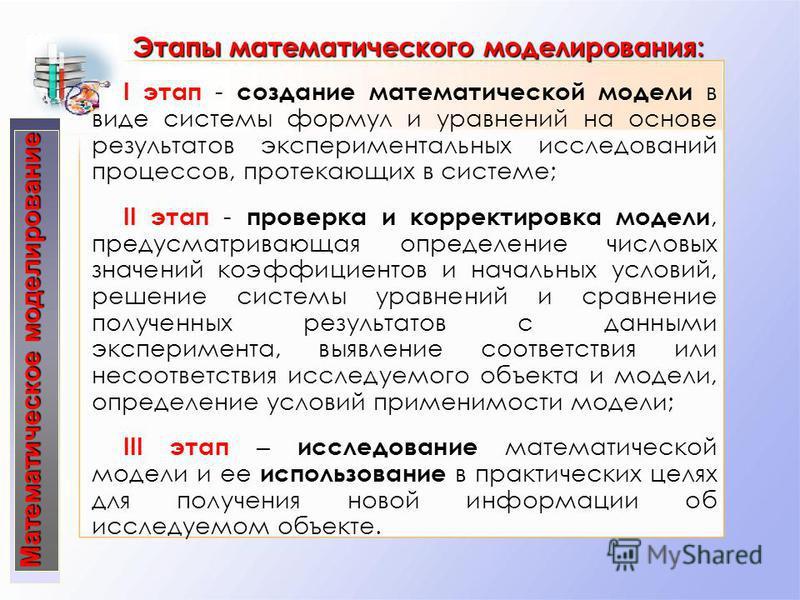 Математическое моделирование Этапы математического моделирования: I этап - создание математической модели в виде системы формул и уравнений на основе результатов экспериментальных исследований процессов, протекающих в системе; ІІ этап - проверка и ко