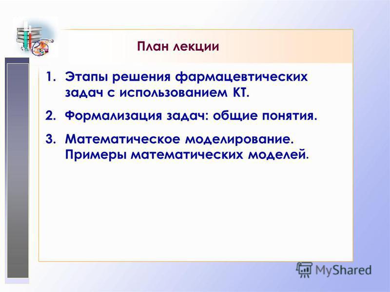 План лекции 1. Этапы решения фармацевтических задач с использованием КТ. 2. Формализация задач: общие понятия. 3. Математическое моделирование. Примеры математических моделей.