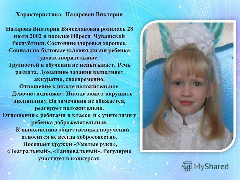 Характеристика Назаровой Виктории Назарова Виктория Вячеславовна родилась 28 июля 2002 в поселке Ибреси Чувашской Республики. Состояние здоровья хорошее. Социально-бытовые условия жизни ребенка удовлетворительные. Трудностей в обучении не испытывает.