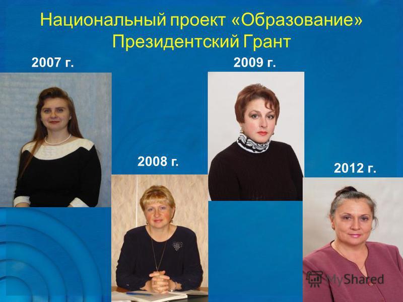 Национальный проект «Образование» Президентский Грант 2007 г. 2009 г. 2012 г. 2008 г.