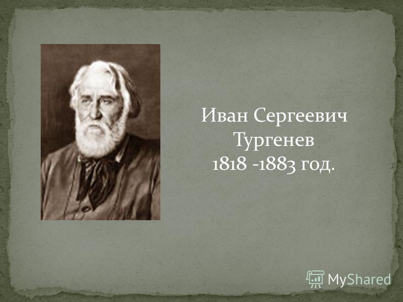 Иван Сергеевич Тургенев 1818 -1883 год.