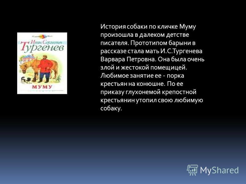 История собаки по кличке Муму произошла в далеком детстве писателя. Прототипом барыни в рассказе стала мать И.С.Тургенева Варвара Петровна. Она была очень злой и жестокой помещицей. Любимое занятие ее - порка крестьян на конюшне. По ее приказу глухон