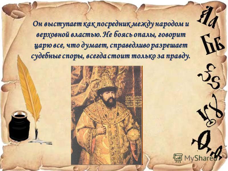 Он выступает как посредник между народом и верховной властью. Не боясь опалы, говорит царю все, что думает, справедливо разрешает судебные споры, всегда стоит только за правду.